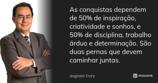 As conquistas dependem de 50% de inspiração, criatividade e sonhos, e 50% de disciplina, trabalho árduo e determinação. São duas pernas que devem caminhar junta... Frase de Augusto Cury.