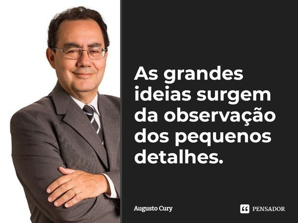 As grandes idéias surgem da observação dos pequenos detalhes.... Frase de Augusto Cury.