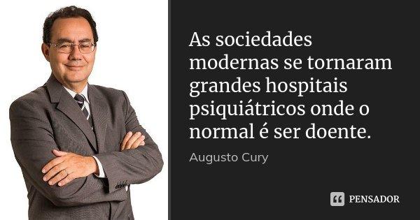 As sociedades modernas se tornaram grandes hospitais psiquiátricos onde o normal é ser doente.... Frase de Augusto Cury.
