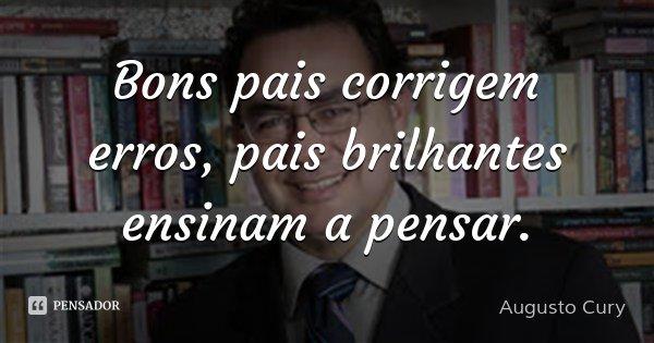 Bons pais corrigem erros, pais brilhantes ensinam a pensar.... Frase de Augusto Cury.