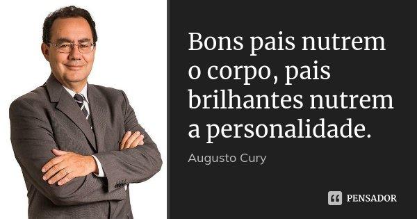 Bons pais nutrem o corpo, pais brilhantes nutrem a personalidade.... Frase de Augusto Cury.