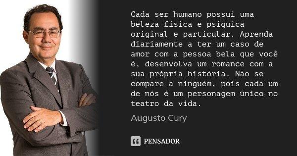 Cada ser humano possui uma beleza física e psíquica original e particular. Aprenda diariamente a ter um caso de amor com a pessoa bela que você é, desenvolva um... Frase de Augusto Cury.