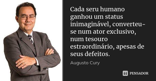 Cada seru humano ganhou um status inimaginável, converteu-se num ator exclusivo, num tesouro estraordinário, apesas de seus defeitos.... Frase de Augusto Cury.