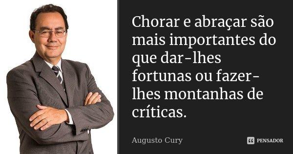 Chorar e abraçar são mais importantes do que dar-lhes fortunas ou faze-lhe montanhas de críticas.... Frase de Augusto Cury.
