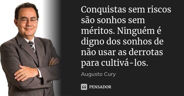 Conquistas sem riscos são sonhos sem méritos. Ninguém é digno dos sonhos de não usar as derrotas para cultivá-los.... Frase de Augusto Cury.