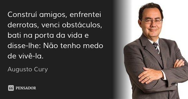 Construí amigos, enfrentei derrotas, venci obstáculos, bati na porta da vida e disse-lhe: Não tenho medo de vivê-la.... Frase de Augusto Cury.