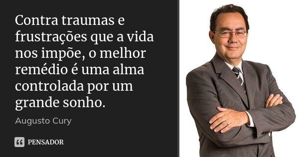 Contra traumas e frustrações que a vida nos impõe, o melhor remédio é uma alma controlada por um grande sonho.... Frase de Augusto Cury.