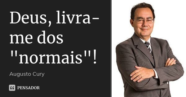 """Deus, livra-me dos """"normais""""!... Frase de Augusto Cury."""