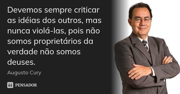 Devemos sempre criticar as idéias dos outros, mas nunca violá-las, pois não somos proprietários da verdade não somos deuses.... Frase de Augusto Cury.