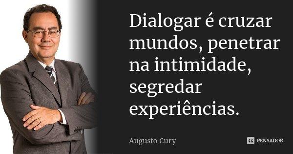 Dialogar é cruzar mundos, penetrar na intimidade, segredar experiências.... Frase de Augusto Cury.