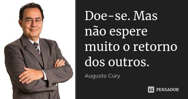 Doe-se. Mas não espere muito o retorno dos outros.... Frase de Augusto Cury.