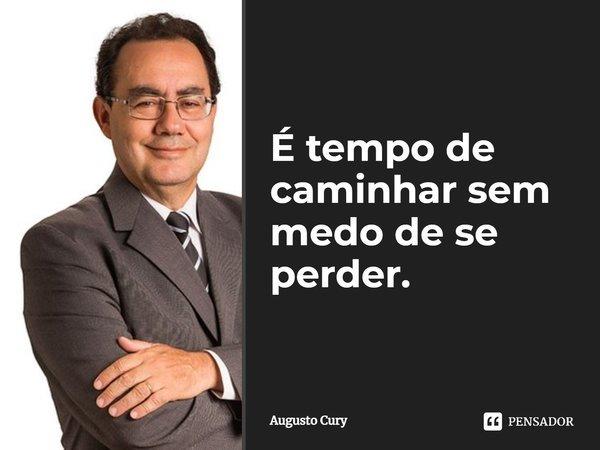 É tempo de caminhar sem medo de se perder. (O vendedor de Sonhos)... Frase de Augusto Cury.