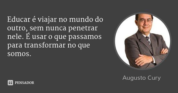 Educar é viajar no mundo do outro, sem nunca penetrar nele. É usar o que passamos para transformar no que somos.... Frase de Augusto Cury.