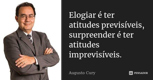 Elogiar é ter atitudes previsíveis,surpreender é ter atitudes imprevisíveis.... Frase de Augusto Cury.