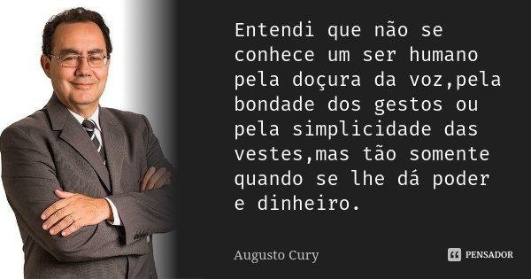 Entendi que não se conhece um ser humano pela doçura da voz,pela bondade dos gestos ou pela simplicidade das vestes,mas tão somente quando se lhe dá poder e din... Frase de Augusto Cury.