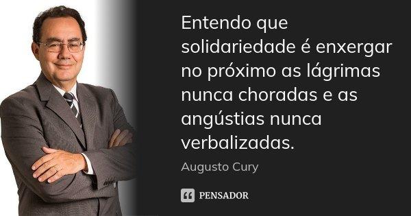 Entendo que solidariedade é enxergar no próximo as lágrimas nunca choradas e as angústias nunca verbalizadas.... Frase de Augusto Cury.