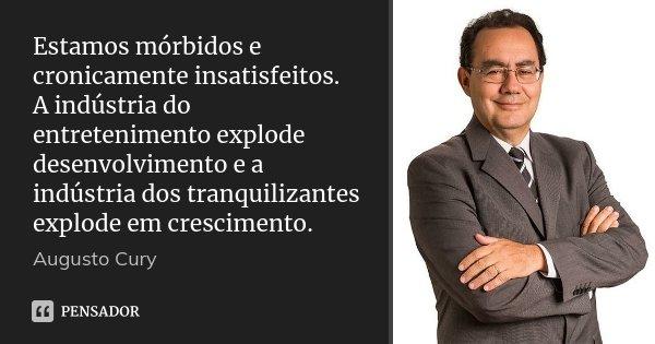 Estamos mórbidos e cronicamente insatisfeitos. A indústria do entretenimento explode desenvolvimento e a indústria dos tranquilizantes explode em crescimento.... Frase de Augusto Cury.
