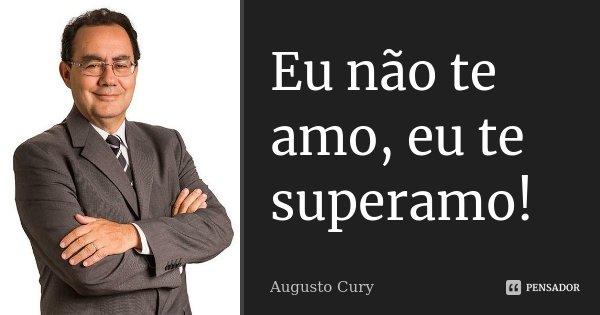 Eu não te amo, eu te superamo!... Frase de Augusto Cury.