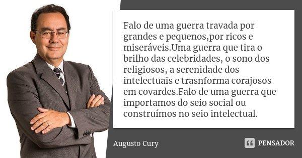 Falo de uma guerra travada por grandes e pequenos,por ricos e miseráveis.Uma guerra que tira o brilho das celebridades, o sono dos religiosos, a serenidade dos ... Frase de Augusto Cury.