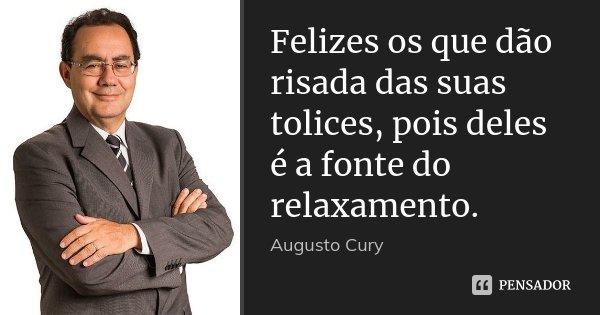 Felizes os que dão risada das suas tolices, pois deles é a fonte do relaxamento.... Frase de Augusto Cury.