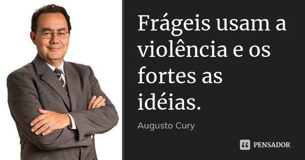 Frágeis usam a violência e os fortes as idéias.... Frase de Augusto Cury.