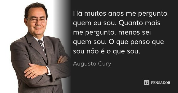 Há muitos anos me pergunto quem eu sou. Quanto mais me pergunto, menos sei quem sou. O que penso que sou não é o que sou.... Frase de Augusto Cury.