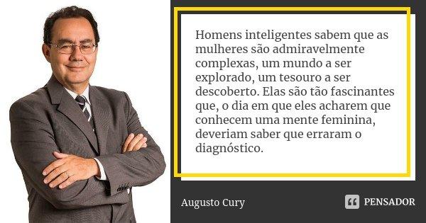 Homens inteligentes sabem que as mulheres são admiravelmente complexas, um mundo a ser explorado, um tesouro a ser descoberto. Elas são tão fascinantes que, o d... Frase de Augusto Cury.