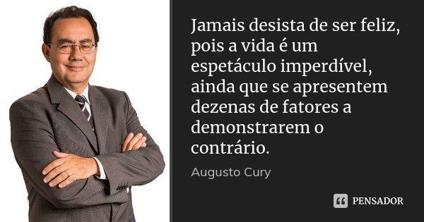 Jamais desista de ser feliz, pois a vida é um espetáculo imperdível, ainda que se apresentem dezenas de fatores a demonstrarem o contrário.... Frase de Augusto Cury.