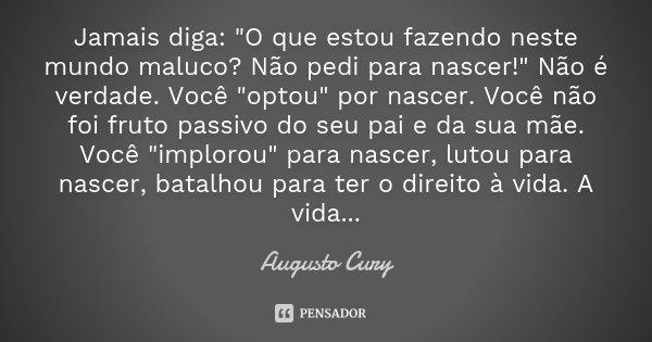 """Jamais diga: """"O que estou fazendo neste mundo maluco? Não pedi para nascer!"""" Não é verdade. Você """"optou"""" por nascer. Você não foi fruto pass... Frase de Augusto Cury."""
