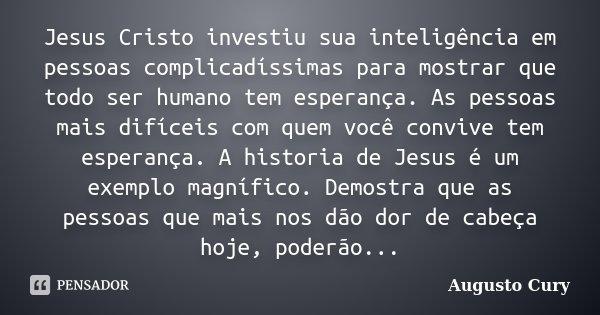 Jesus Cristo investiu sua inteligência em pessoas complicadíssimas para mostrar que todo ser humano tem esperança. As pessoas mais difíceis com quem você conviv... Frase de Augusto Cury.