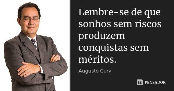 Lembre-se de que sonhos sem riscos produzem conquistas sem méritos.... Frase de Augusto Cury.