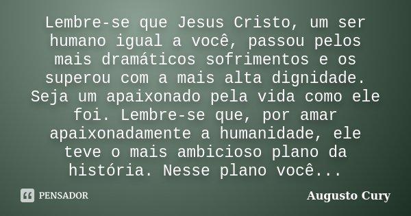 Lembre-se que Jesus Cristo, um ser humano igual a você, passou pelos mais dramáticos sofrimentos e os superou com a mais alta dignidade. Seja um apaixonado pela... Frase de Augusto Cury.