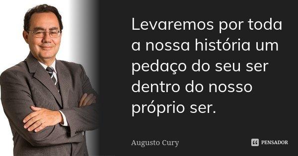 Levaremos por toda a nossa história um pedaço do seu ser dentro do nosso próprio ser.... Frase de Augusto Cury.