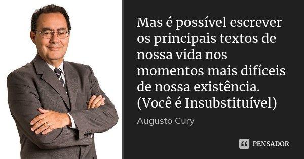 Mas é possível escrever os principais textos de nossa vida nos momentos mais difíceis de nossa existência. (Você é Insubstituível)... Frase de Augusto Cury.