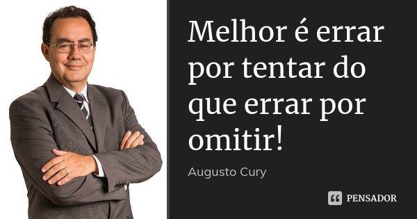 Melhor é errar por tentar do que errar por omitir!... Frase de Augusto Cury.