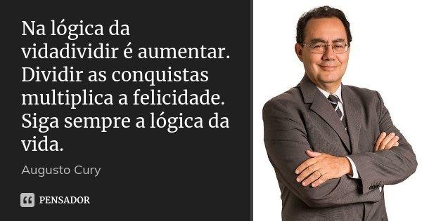 Na lógica da vidadividir é aumentar. Dividir as conquistas multiplica a felicidade. Siga sempre a lógica da vida.... Frase de Augusto Cury.