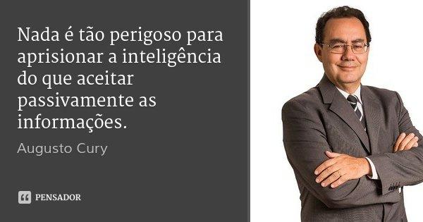Nada é tão perigoso para aprisionar a inteligência do que aceitar passivamente as informações.... Frase de Augusto Cury.