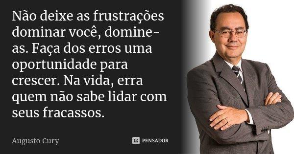 Não deixe as frustrações dominar você, domine-as. Faça dos erros uma oportunidade para crescer. Na vida, erra quem não sabe lidar com seus fracassos.... Frase de Augusto Cury.