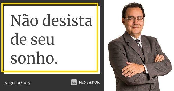 Não desista de seu sonho.... Frase de Augusto Cury.