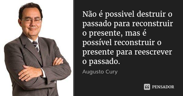 Não é possivel destruir o passado para reconstruir o presente, mas é possível reconstruir o presente para reescrever o passado.... Frase de Augusto Cury.