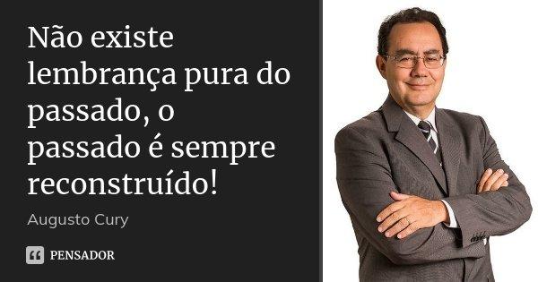 Não existe lembrança pura do passado, o passado é sempre reconstruído!... Frase de Augusto Cury.