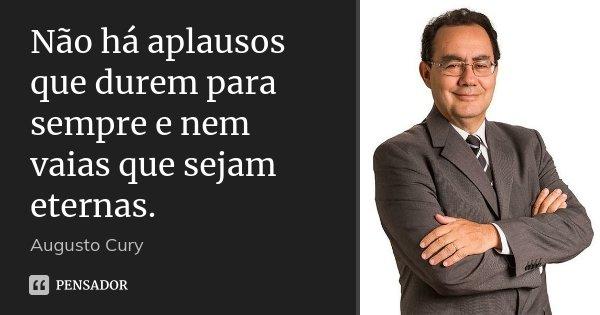 Não há aplausos que durem para sempre e nem vaias que sejam eternas.... Frase de Augusto Cury.