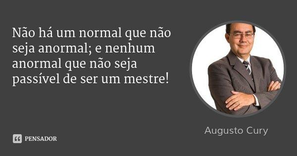 Não há um normal que não seja anormal; e nenhum anormal que não seja passível de ser um mestre!... Frase de Augusto Cury.