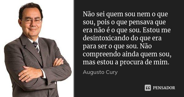 Não sei quem sou nem o que sou, pois o que pensava que era não é o que sou. Estou me desintoxicando do que era para ser o que sou. Não compreendo ainda quem sou... Frase de Augusto Cury.