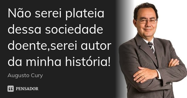 Não serei plateia dessa sociedade doente,serei autor da minha história!... Frase de Augusto Cury.