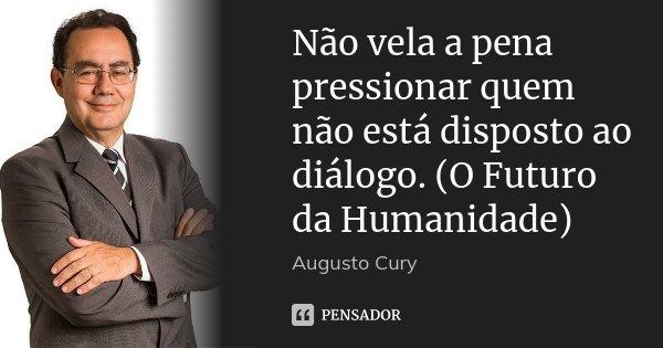 Não vela a pena pressionar quem não está disposto ao diálogo. (O Futuro da Humanidade)... Frase de Augusto Cury.