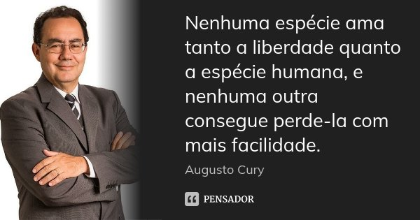 Nenhuma espécie ama tanto a liberdade quanto a espécie humana, e nenhuma outra consegue perde-la com mais facilidade.... Frase de Augusto Cury.