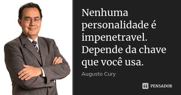 Nenhuma personalidade é impenetravel. Depende da chave que você usa.... Frase de Augusto Cury.