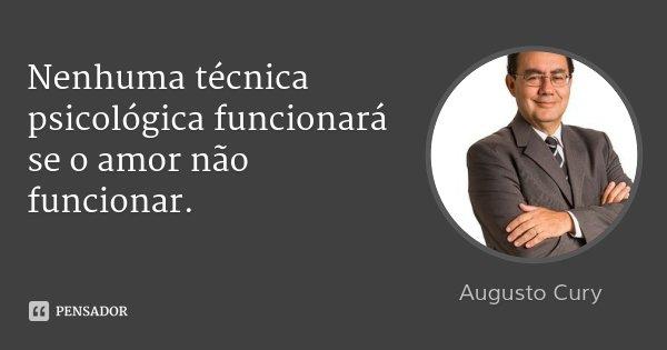 Nenhuma técnica psicológica funcionará se o amor não funcionar.... Frase de Augusto Cury.