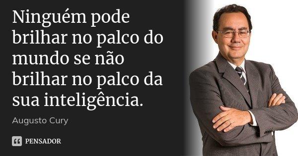 Ninguém pode brilhar no palco do mundo se não brilhar no palco da sua inteligência.... Frase de Augusto Cury.
